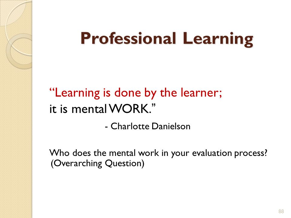 Professional Learning Learning is done by the learner; it is mental WORK. - Charlotte Danielson Who does the mental work in your evaluation process.