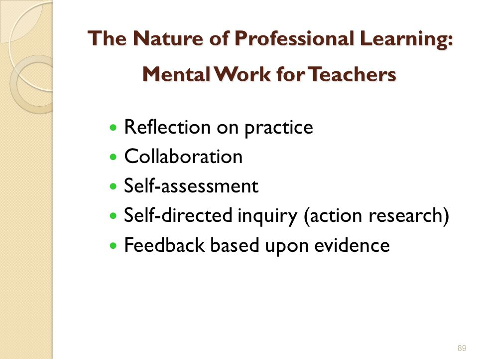 The Nature of Professional Learning: Mental Work for Teachers Reflection on practice Collaboration Self-assessment Self-directed inquiry (action research) Feedback based upon evidence 89