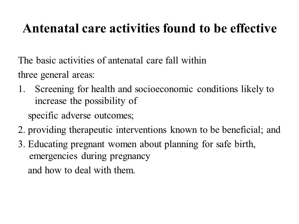 Antenatal care activities found to be effective The basic activities of antenatal care fall within three general areas: 1.Screening for health and soc