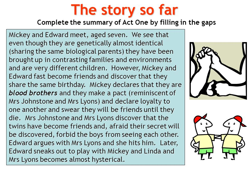 Complete the summary of Act One by filling in the gaps The story so far Mickey and Edward meet, aged seven. We see that even though they are genetical