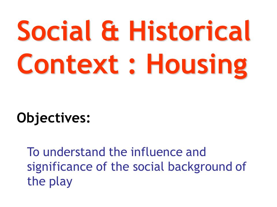 Social & Historical Context : Housing Objectives: To understand the influence and significance of the social background of the play