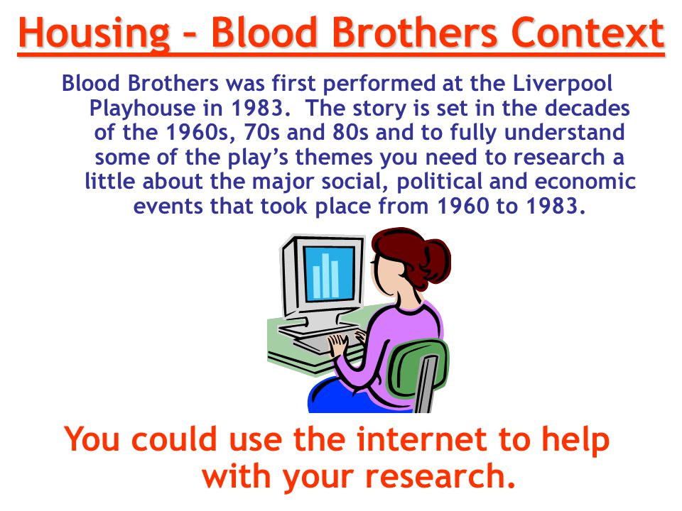 Housing – Blood Brothers Context Blood Brothers was first performed at the Liverpool Playhouse in 1983. The story is set in the decades of the 1960s,