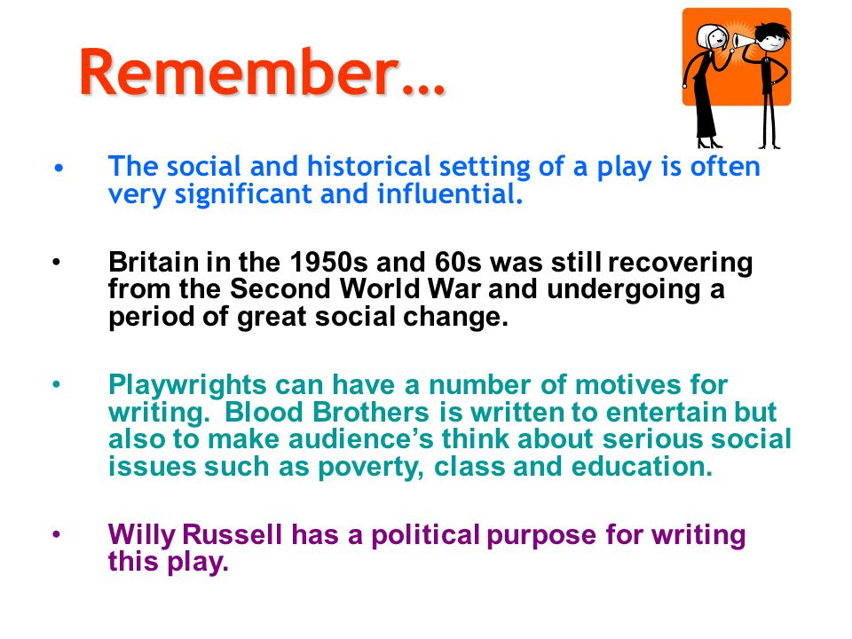 Remember… The social and historical setting of a play is often very significant and influential. Britain in the 1950s and 60s was still recovering fro