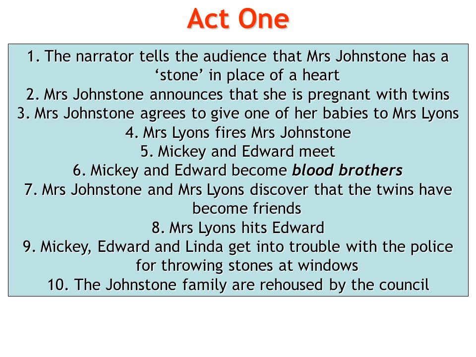 Act One 1.The narrator tells the audience that Mrs Johnstone has a 'stone' in place of a heart 2.Mrs Johnstone announces that she is pregnant with twi