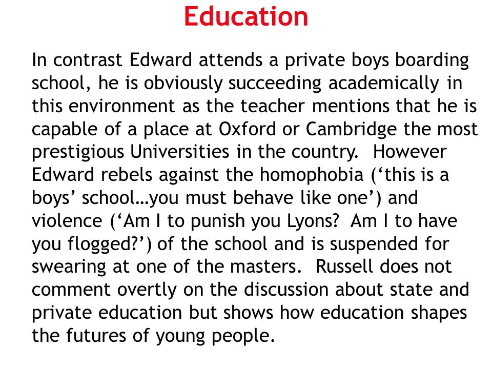 Education In contrast Edward attends a private boys boarding school, he is obviously succeeding academically in this environment as the teacher mentio