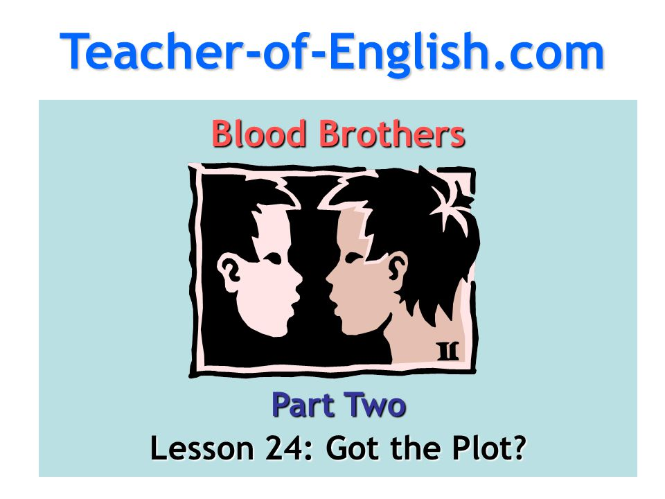 Teacher-of-English.com Blood Brothers Part Two Lesson 24: Got the Plot?