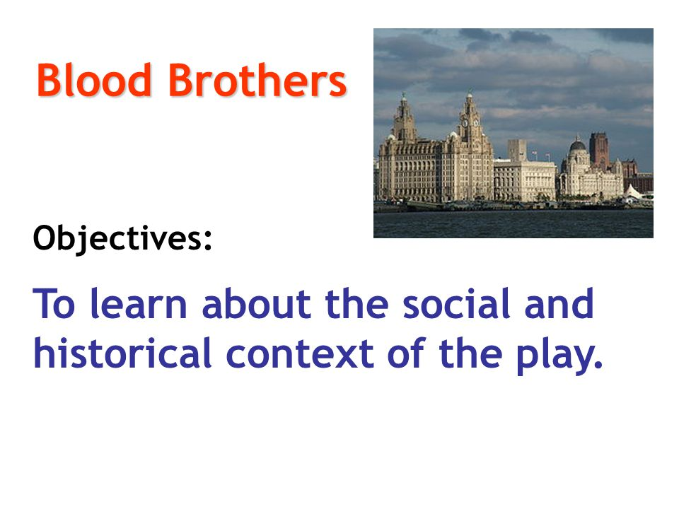 Blood Brothers Objectives: To learn about the social and historical context of the play.
