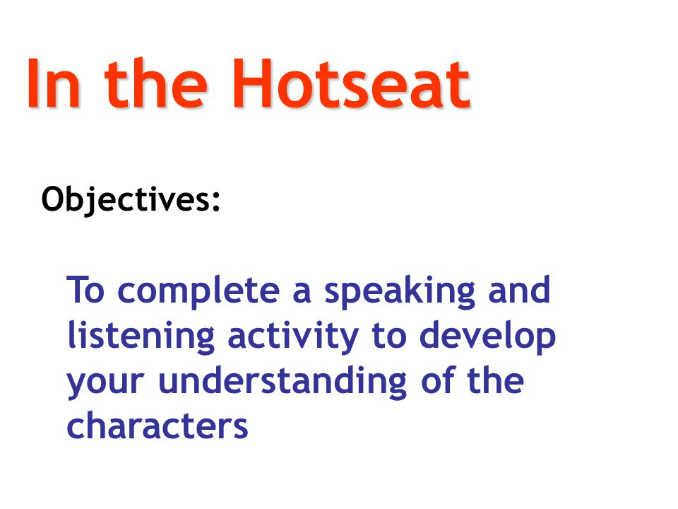 In the Hotseat Objectives: To complete a speaking and listening activity to develop your understanding of the characters
