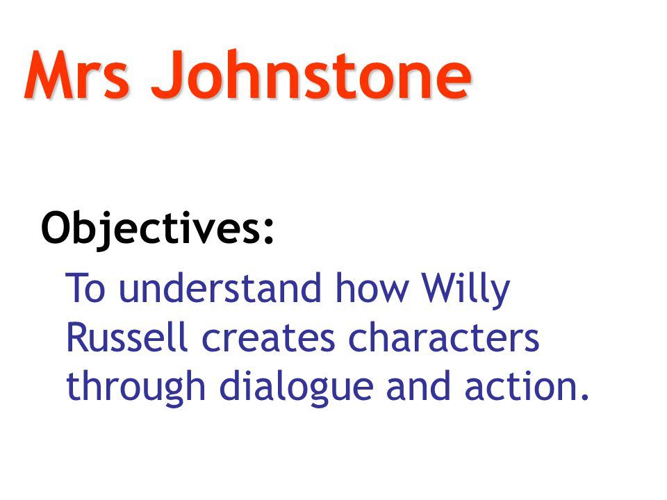 Mrs Johnstone Objectives: To understand how Willy Russell creates characters through dialogue and action.