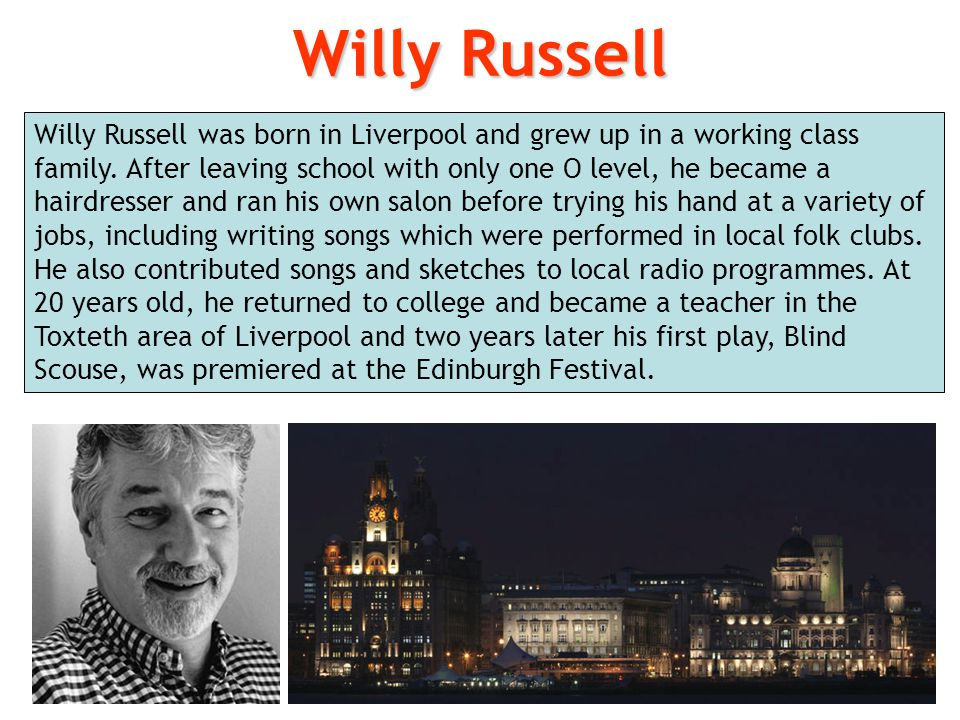 Willy Russell was born in Liverpool and grew up in a working class family. After leaving school with only one O level, he became a hairdresser and ran