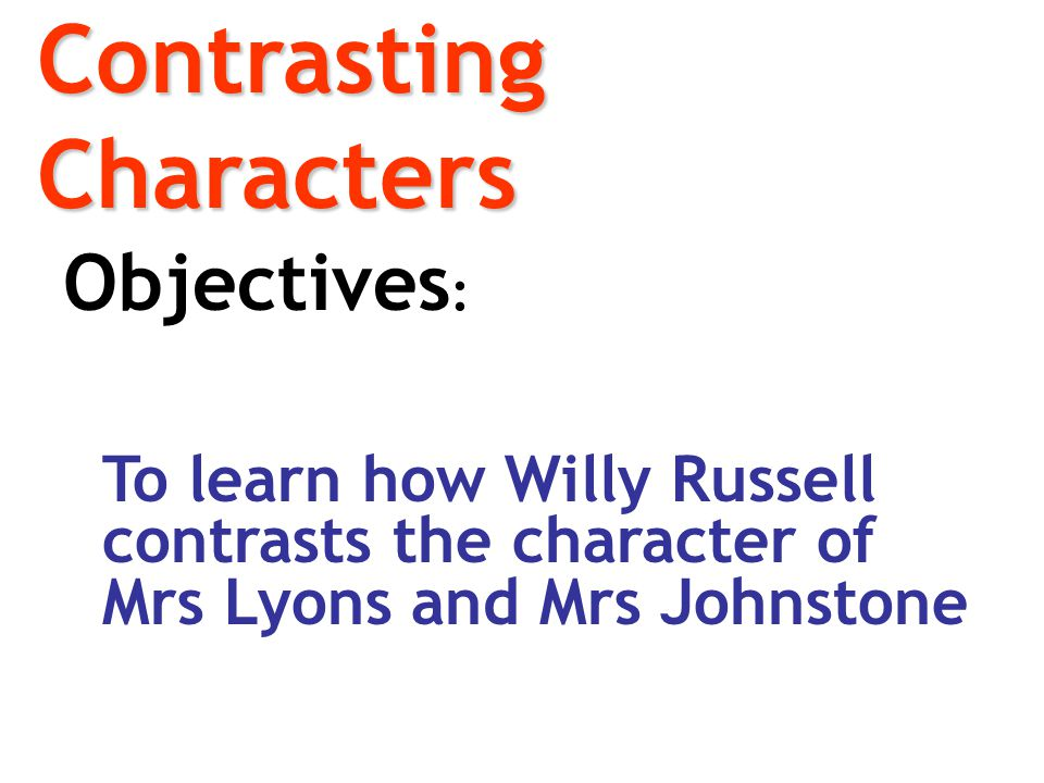 Contrasting Characters Objectives : To learn how Willy Russell contrasts the character of Mrs Lyons and Mrs Johnstone