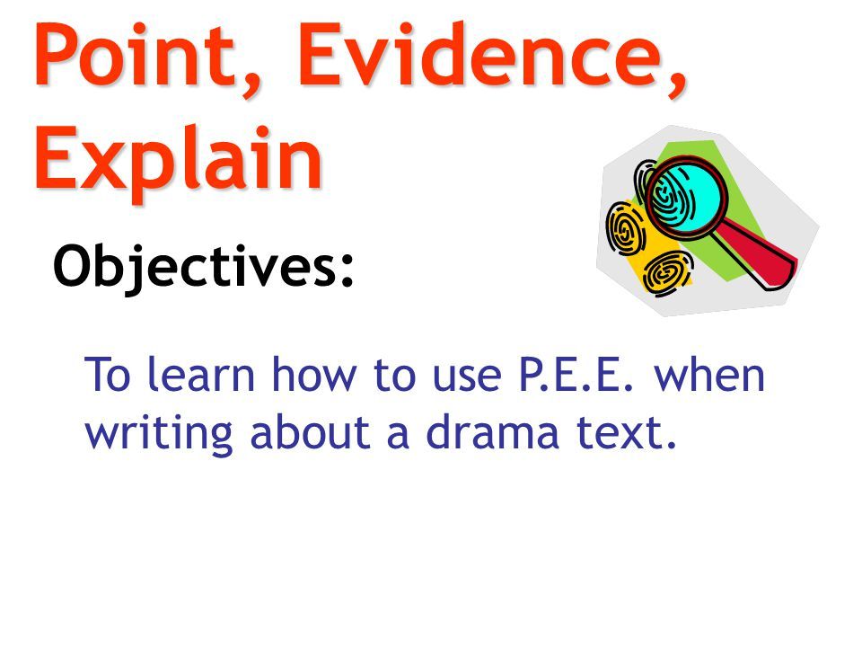 Point, Evidence, Explain Objectives: To learn how to use P.E.E. when writing about a drama text.