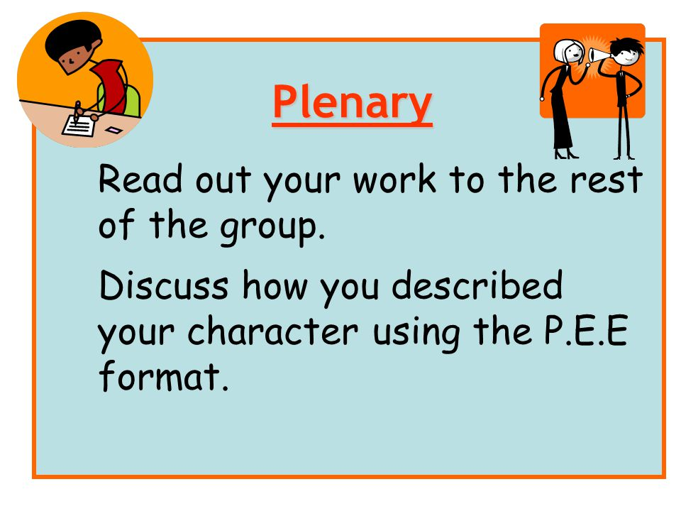 Read out your work to the rest of the group. Discuss how you described your character using the P.E.E format. Plenary