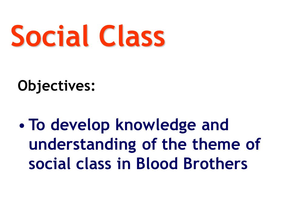 Objectives: To develop knowledge and understanding of the theme of social class in Blood Brothers