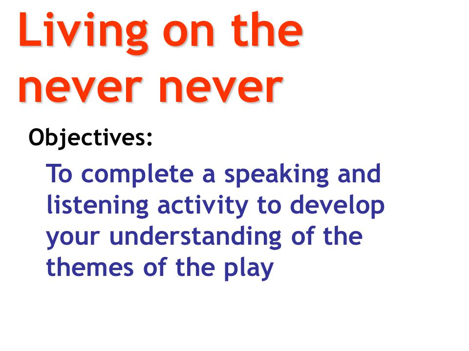 Objectives: To complete a speaking and listening activity to develop your understanding of the themes of the play