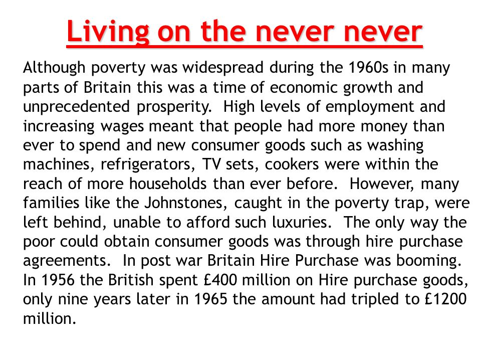 Living on the never never Although poverty was widespread during the 1960s in many parts of Britain this was a time of economic growth and unprecedent