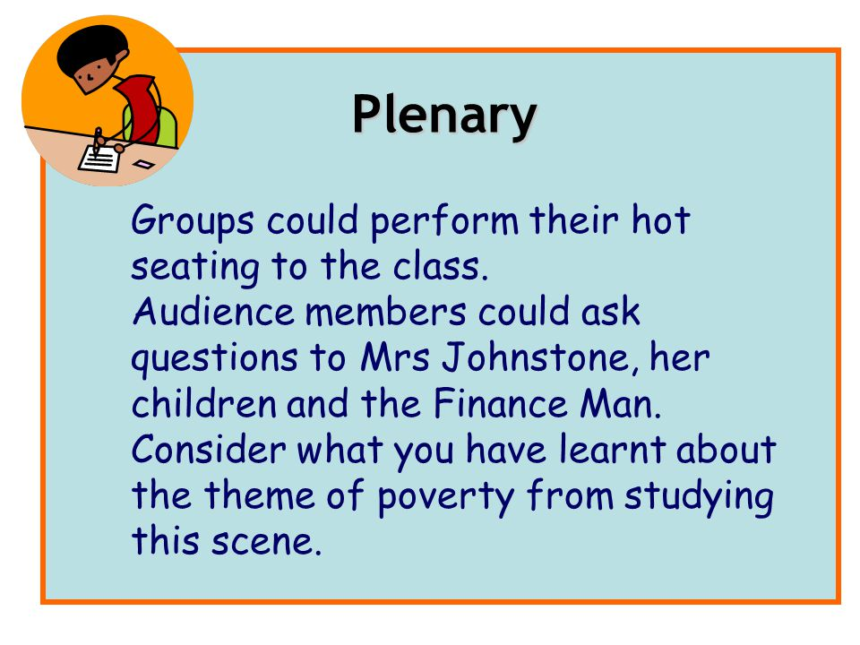 Groups could perform their hot seating to the class. Audience members could ask questions to Mrs Johnstone, her children and the Finance Man. Consider