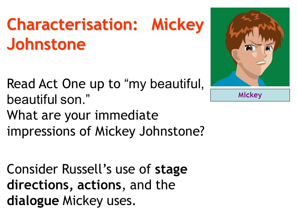 "Characterisation:Mickey Johnstone Characterisation: Mickey Johnstone Read Act One up to ""my beautiful, beautiful son."" What are your immediate impress"