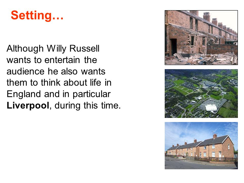 Although Willy Russell wants to entertain the audience he also wants them to think about life in England and in particular Liverpool, during this time