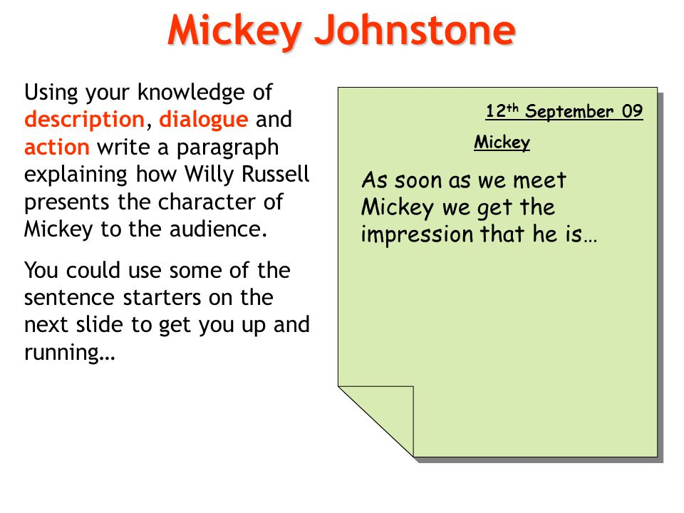 Using your knowledge of description, dialogue and action write a paragraph explaining how Willy Russell presents the character of Mickey to the audien