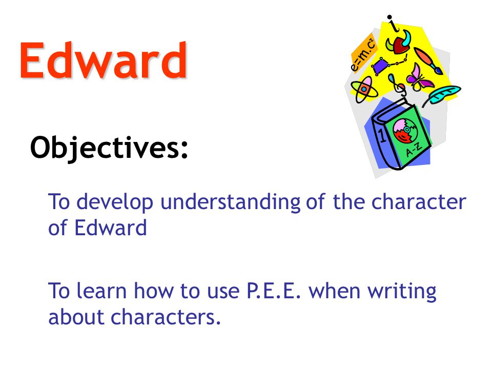 Edward Objectives: To develop understanding of the character of Edward To learn how to use P.E.E. when writing about characters.