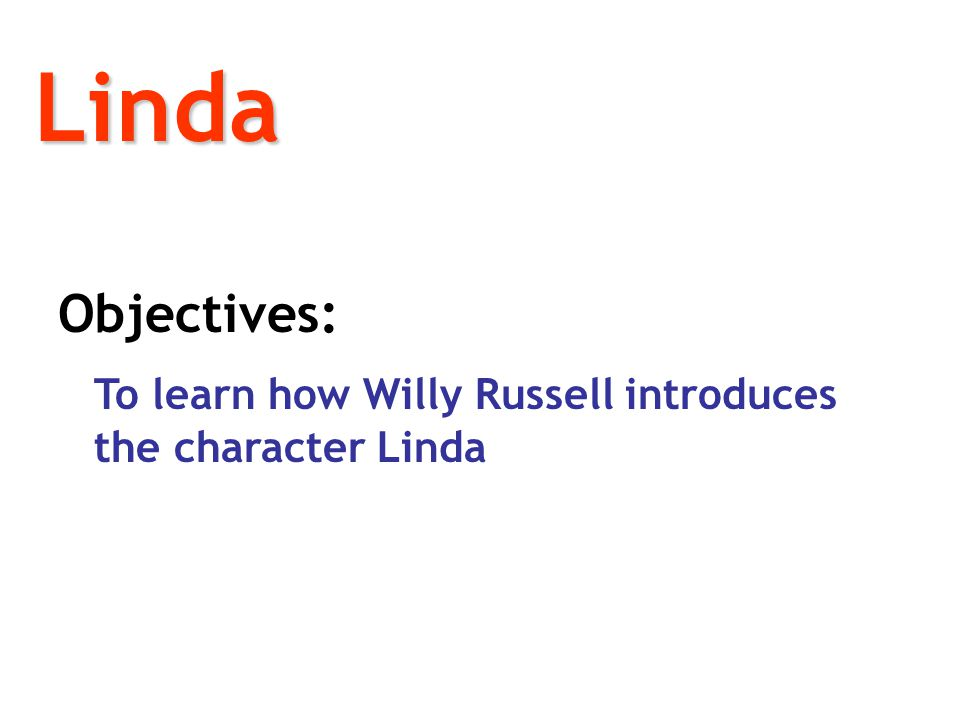Linda Objectives: To learn how Willy Russell introduces the character Linda