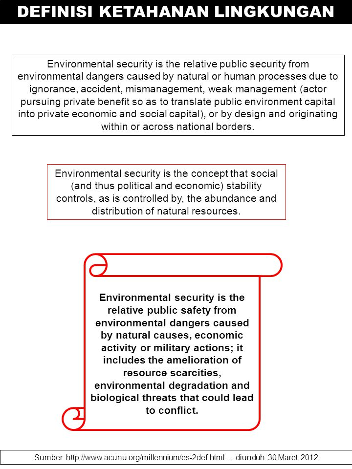 efinitions of Environmental Security Environmental security addresses the consequences of environmental degradation, broadly defined to include depletion or degradation of natural resources such as air, water, land; unwise development or land use practices that may contribute to societal, political or economic instability or conflict.