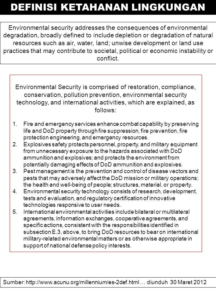 Environmental security addresses the consequences of environmental degradation, broadly defined to include depletion or degradation of natural resources such as air, water, land; unwise development or land use practices that may contribute to societal, political or economic instability or conflict.