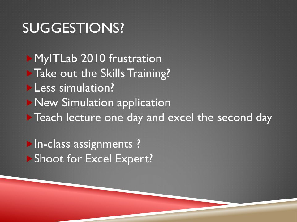 SUGGESTIONS.  MyITLab 2010 frustration  Take out the Skills Training.