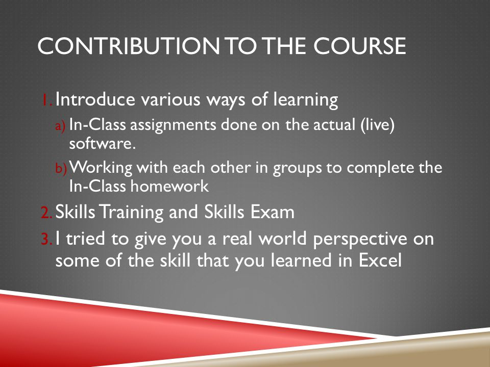 CONTRIBUTION TO THE COURSE 1. Introduce various ways of learning a) In-Class assignments done on the actual (live) software. b) Working with each othe