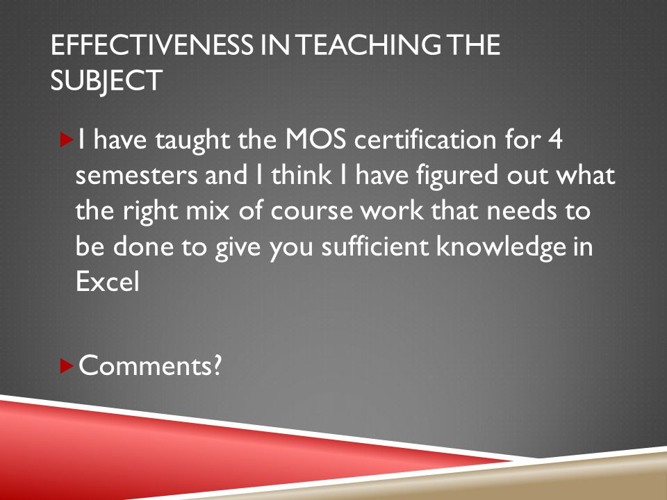 EFFECTIVENESS IN TEACHING THE SUBJECT  I have taught the MOS certification for 4 semesters and I think I have figured out what the right mix of cours