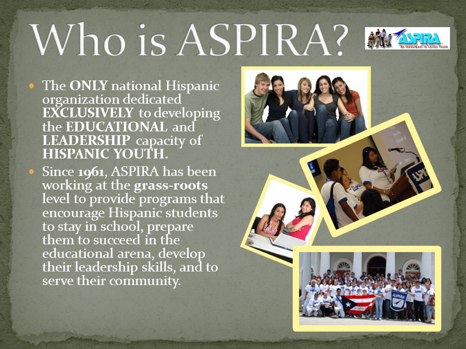 The ONLY national Hispanic organization dedicated EXCLUSIVELY to developing the EDUCATIONAL and LEADERSHIP capacity of HISPANIC YOUTH.