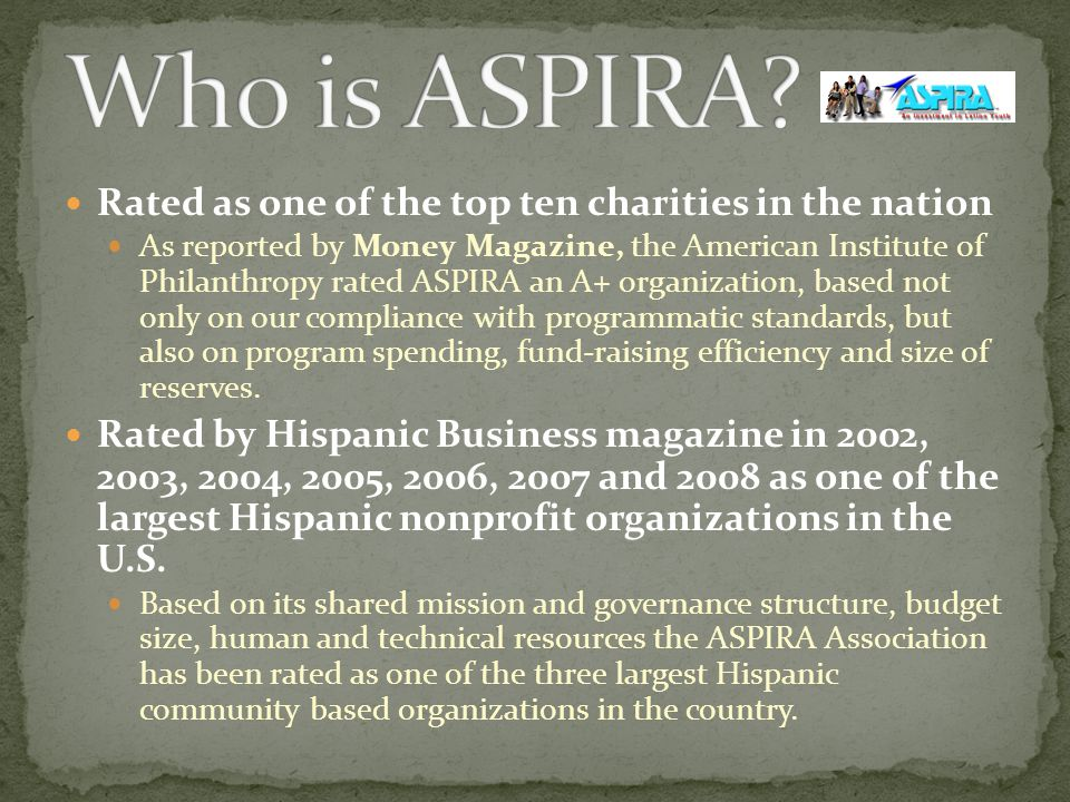 Rated as one of the top ten charities in the nation As reported by Money Magazine, the American Institute of Philanthropy rated ASPIRA an A+ organization, based not only on our compliance with programmatic standards, but also on program spending, fund-raising efficiency and size of reserves.