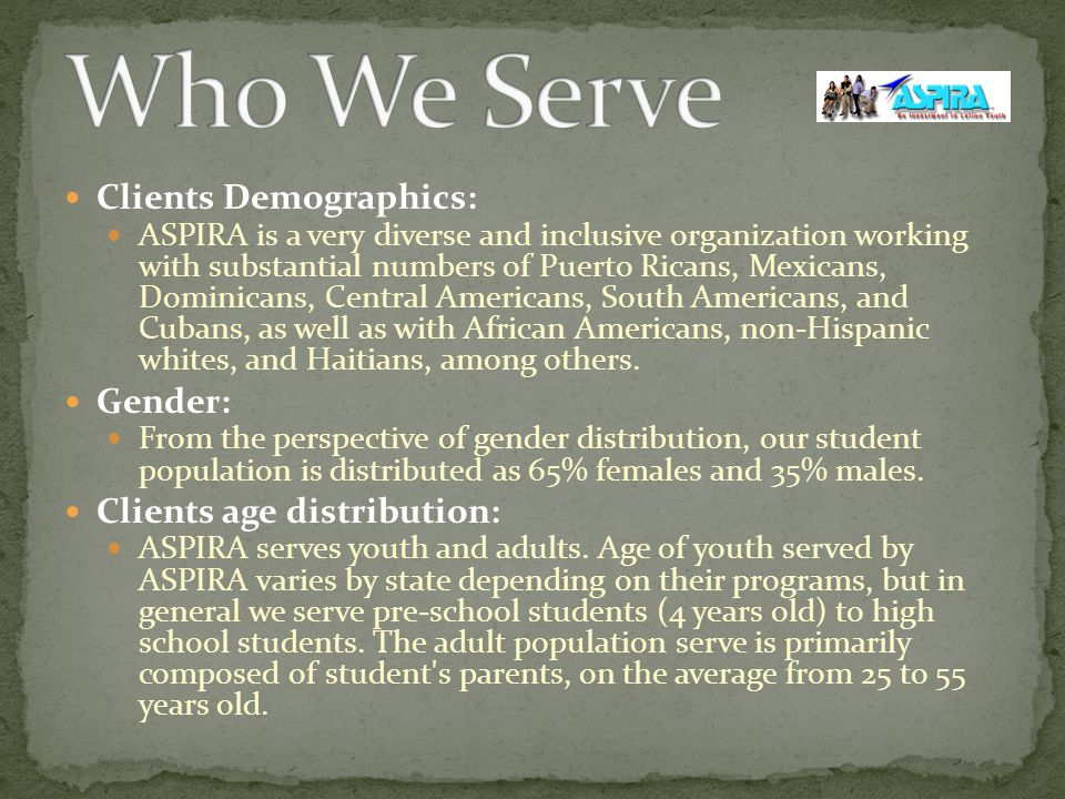 Clients Demographics: ASPIRA is a very diverse and inclusive organization working with substantial numbers of Puerto Ricans, Mexicans, Dominicans, Central Americans, South Americans, and Cubans, as well as with African Americans, non-Hispanic whites, and Haitians, among others.