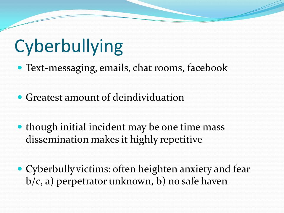 Cyberbullying Text-messaging, emails, chat rooms, facebook Greatest amount of deindividuation though initial incident may be one time mass disseminati