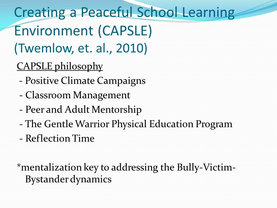 Creating a Peaceful School Learning Environment (CAPSLE) (Twemlow, et. al., 2010) CAPSLE philosophy - Positive Climate Campaigns - Classroom Managemen