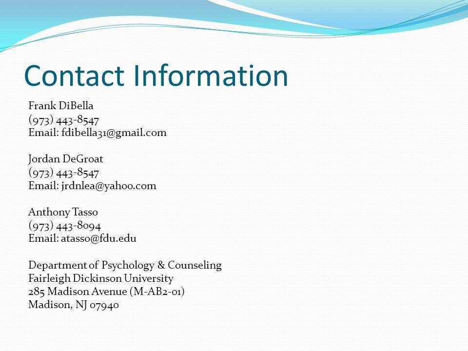 Contact Information Frank DiBella (973) 443-8547 Email: fdibella31@gmail.com Jordan DeGroat (973) 443-8547 Email: jrdnlea@yahoo.com Anthony Tasso (973) 443-8094 Email: atasso@fdu.edu Department of Psychology & Counseling Fairleigh Dickinson University 285 Madison Avenue (M-AB2-01) Madison, NJ 07940