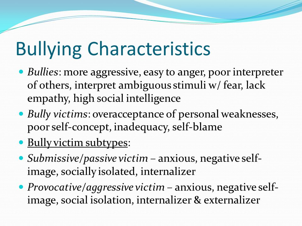 Bullying Characteristics Bullies: more aggressive, easy to anger, poor interpreter of others, interpret ambiguous stimuli w/ fear, lack empathy, high