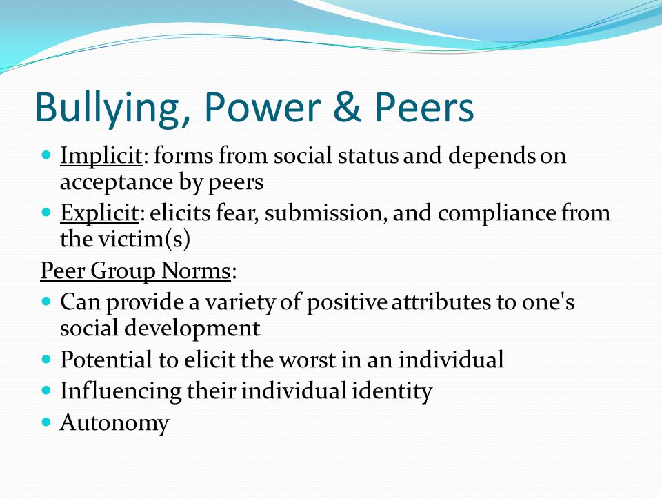 Bullying, Power & Peers Implicit: forms from social status and depends on acceptance by peers Explicit: elicits fear, submission, and compliance from the victim(s) Peer Group Norms: Can provide a variety of positive attributes to one s social development Potential to elicit the worst in an individual Influencing their individual identity Autonomy