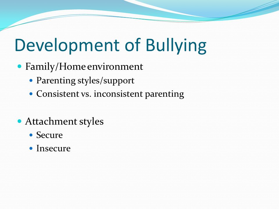 Development of Bullying Family/Home environment Parenting styles/support Consistent vs.