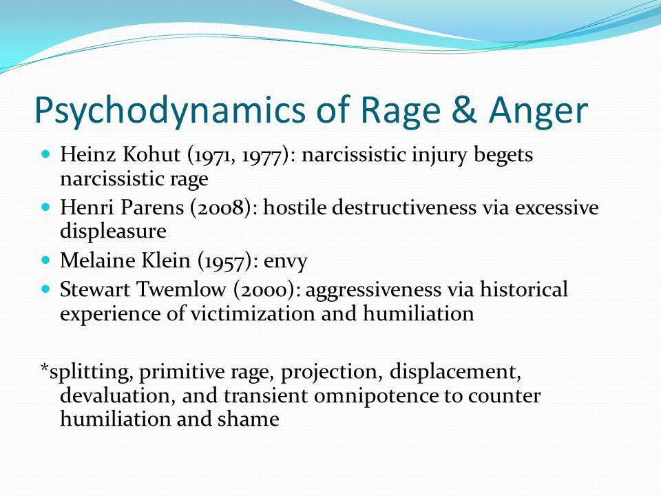 Psychodynamics of Rage & Anger Heinz Kohut (1971, 1977): narcissistic injury begets narcissistic rage Henri Parens (2008): hostile destructiveness via