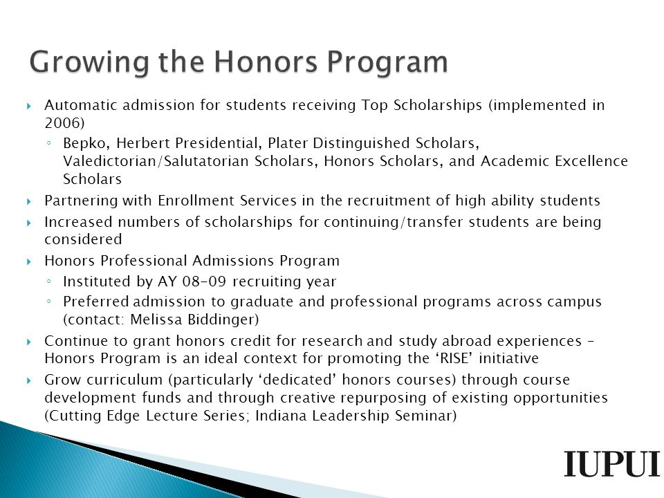  Automatic admission for students receiving Top Scholarships (implemented in 2006) ◦ Bepko, Herbert Presidential, Plater Distinguished Scholars, Valedictorian/Salutatorian Scholars, Honors Scholars, and Academic Excellence Scholars  Partnering with Enrollment Services in the recruitment of high ability students  Increased numbers of scholarships for continuing/transfer students are being considered  Honors Professional Admissions Program ◦ Instituted by AY 08-09 recruiting year ◦ Preferred admission to graduate and professional programs across campus (contact: Melissa Biddinger)  Continue to grant honors credit for research and study abroad experiences – Honors Program is an ideal context for promoting the 'RISE' initiative  Grow curriculum (particularly 'dedicated' honors courses) through course development funds and through creative repurposing of existing opportunities (Cutting Edge Lecture Series; Indiana Leadership Seminar)