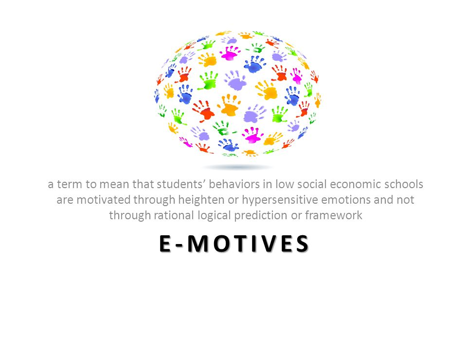 E-MOTIVES a term to mean that students' behaviors in low social economic schools are motivated through heighten or hypersensitive emotions and not through rational logical prediction or framework