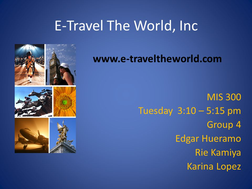 E-Travel The World, Inc MIS 300 Tuesday 3:10 – 5:15 pm Group 4 Edgar Hueramo Rie Kamiya Karina Lopez www.e-traveltheworld.com