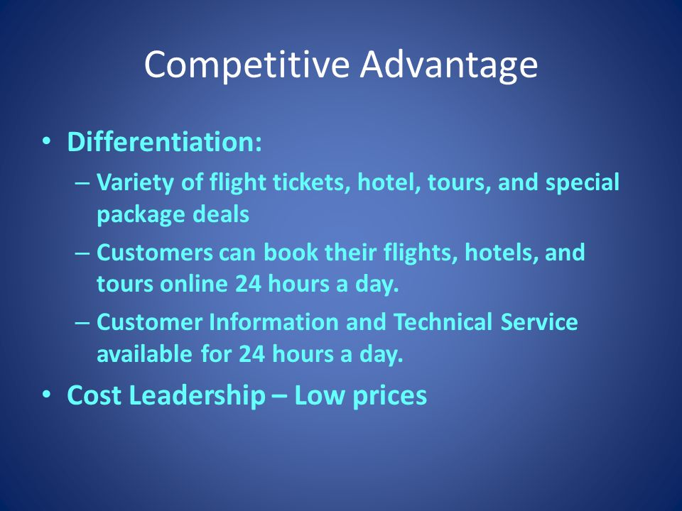 Competitive Advantage Differentiation: – Variety of flight tickets, hotel, tours, and special package deals – Customers can book their flights, hotels, and tours online 24 hours a day.