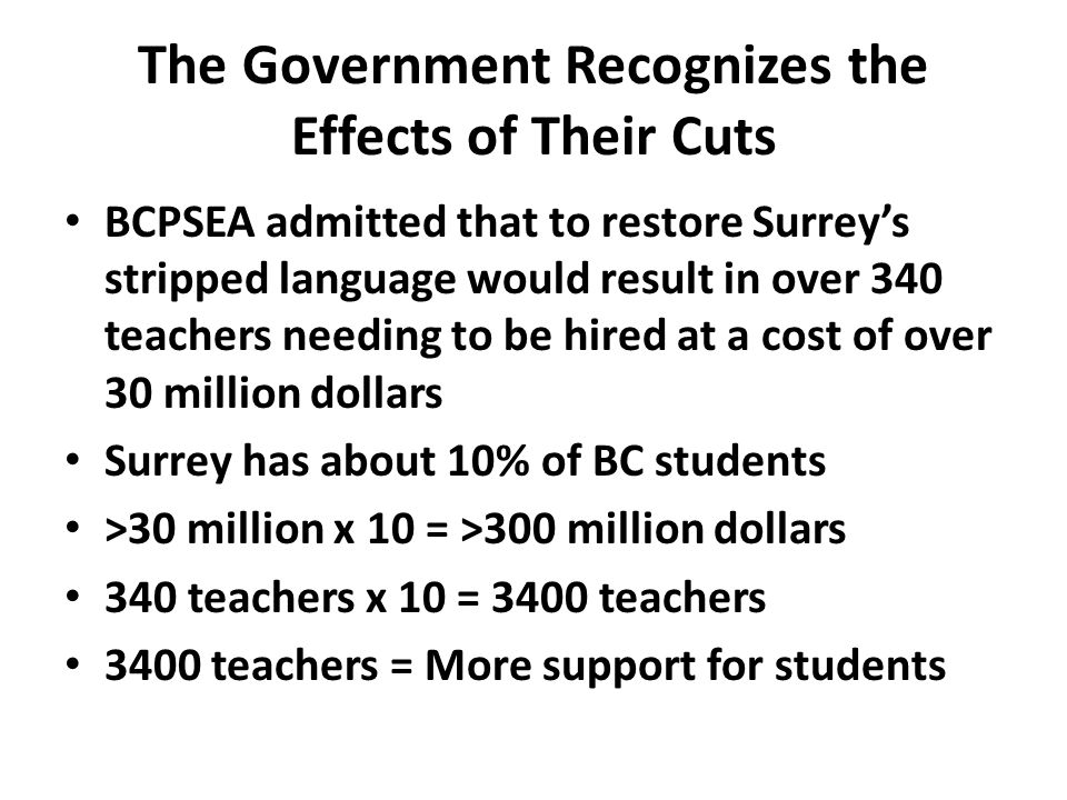 The Government Recognizes the Effects of Their Cuts BCPSEA admitted that to restore Surrey's stripped language would result in over 340 teachers needing to be hired at a cost of over 30 million dollars Surrey has about 10% of BC students >30 million x 10 = >300 million dollars 340 teachers x 10 = 3400 teachers 3400 teachers = More support for students