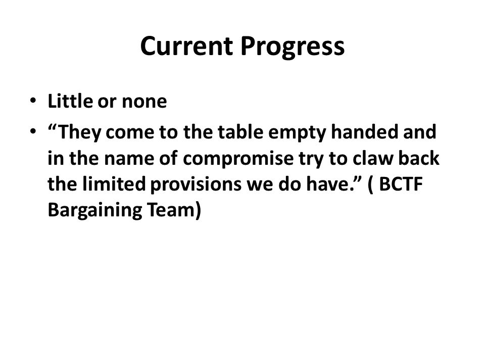 Current Progress Little or none They come to the table empty handed and in the name of compromise try to claw back the limited provisions we do have. ( BCTF Bargaining Team)
