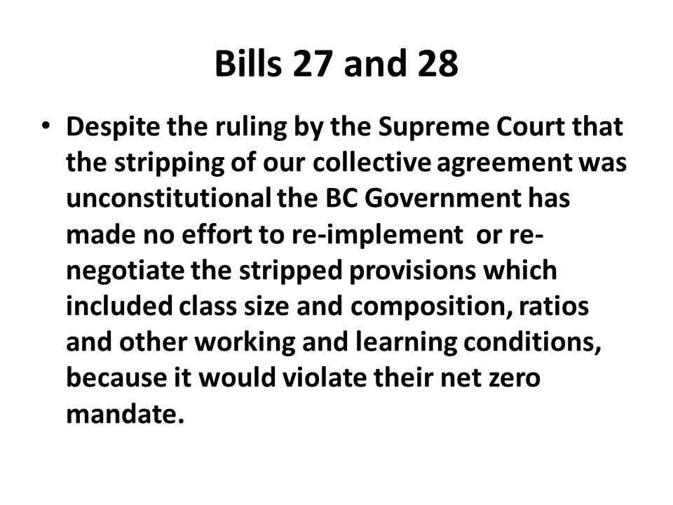 Bills 27 and 28 Despite the ruling by the Supreme Court that the stripping of our collective agreement was unconstitutional the BC Government has made no effort to re-implement or re- negotiate the stripped provisions which included class size and composition, ratios and other working and learning conditions, because it would violate their net zero mandate.