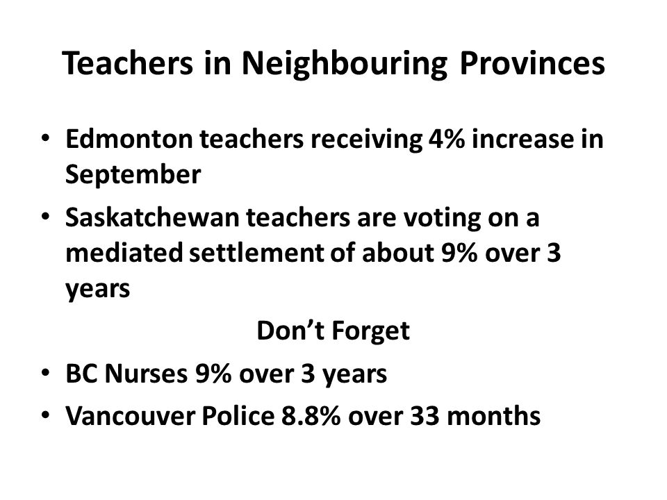Edmonton teachers receiving 4% increase in September Saskatchewan teachers are voting on a mediated settlement of about 9% over 3 years Don't Forget BC Nurses 9% over 3 years Vancouver Police 8.8% over 33 months