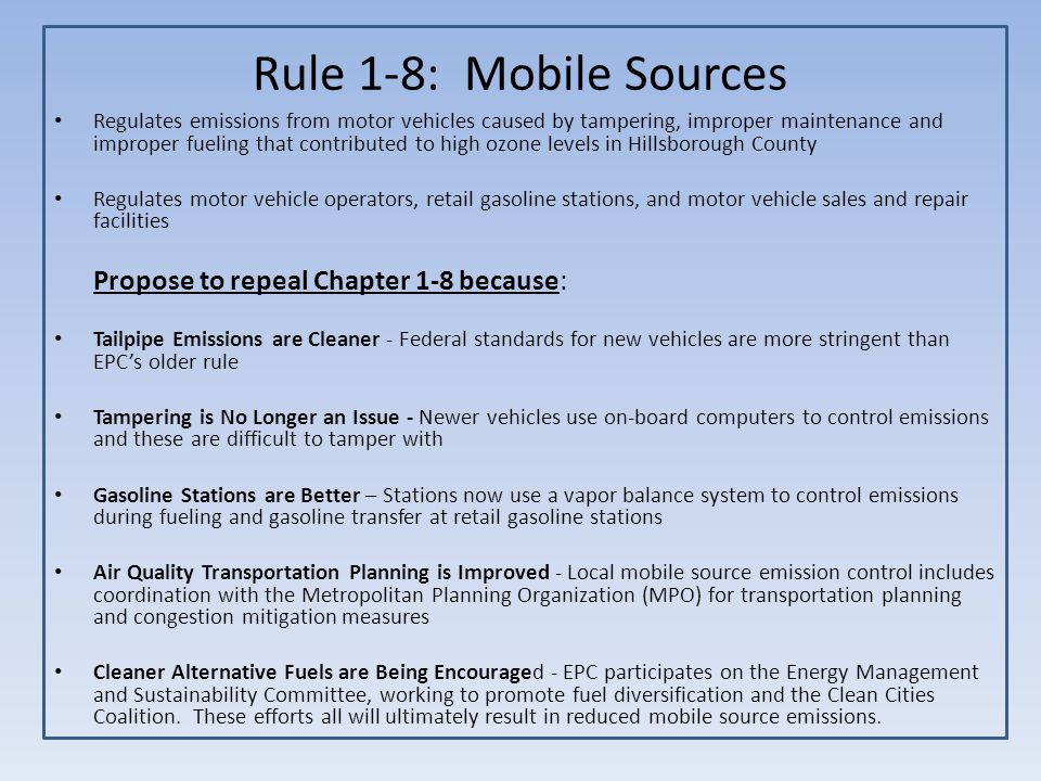 Rule 1-8: Mobile Sources Regulates emissions from motor vehicles caused by tampering, improper maintenance and improper fueling that contributed to high ozone levels in Hillsborough County Regulates motor vehicle operators, retail gasoline stations, and motor vehicle sales and repair facilities Propose to repeal Chapter 1-8 because: Tailpipe Emissions are Cleaner - Federal standards for new vehicles are more stringent than EPC's older rule Tampering is No Longer an Issue - Newer vehicles use on-board computers to control emissions and these are difficult to tamper with Gasoline Stations are Better – Stations now use a vapor balance system to control emissions during fueling and gasoline transfer at retail gasoline stations Air Quality Transportation Planning is Improved - Local mobile source emission control includes coordination with the Metropolitan Planning Organization (MPO) for transportation planning and congestion mitigation measures Cleaner Alternative Fuels are Being Encouraged - EPC participates on the Energy Management and Sustainability Committee, working to promote fuel diversification and the Clean Cities Coalition.